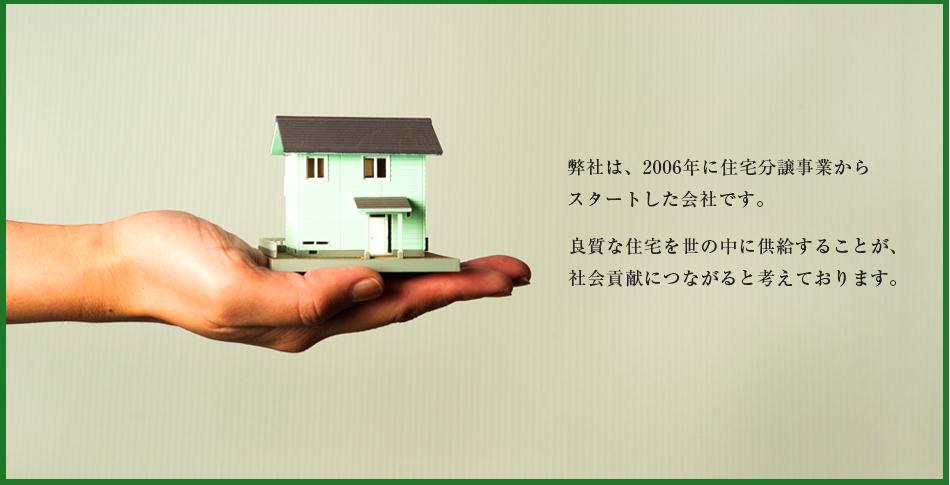 弊社は、2006年に住宅分譲事業から スタートした会社です。良質な住宅を世の中に供給することが、社会貢献につながると考えております。